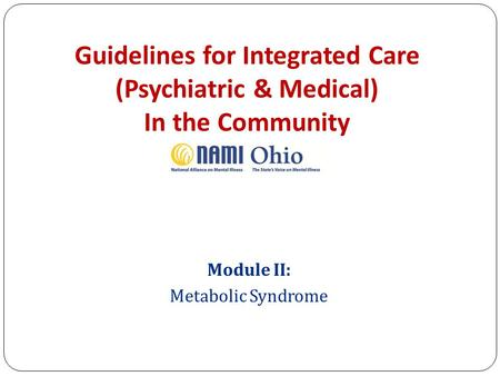 Guidelines for Integrated Care (Psychiatric & Medical) In the Community Module II: Metabolic <strong>Syndrome</strong>.