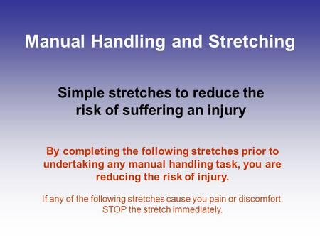 Manual Handling and Stretching Simple stretches to reduce the risk of suffering an injury By completing the following stretches prior to undertaking any.