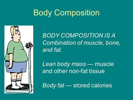 Body Composition BODY COMPOSITION IS A Combination of muscle, bone, and fat. Lean body mass — muscle and other non-fat tissue Body fat — stored calories.