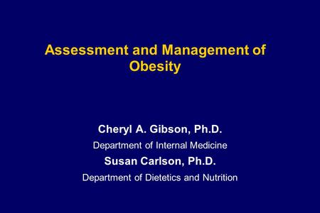 Assessment and Management of <strong>Obesity</strong> Cheryl A. Gibson, Ph.D. Department of Internal Medicine Susan Carlson, Ph.D. Department of Dietetics and Nutrition.