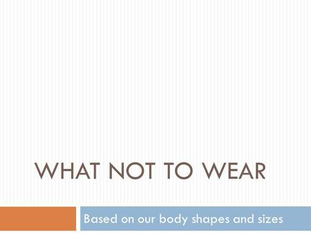 WHAT NOT TO WEAR Based on our body shapes and sizes.