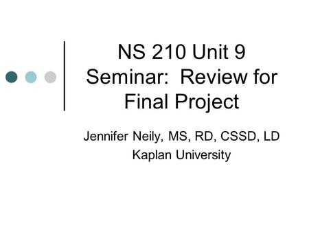 NS 210 Unit 9 Seminar: Review for Final Project Jennifer Neily, MS, RD, CSSD, LD Kaplan University.