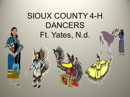 SIOUX COUNTY 4-H DANCERS Ft. Yates, N.d.. Fancy Shawl Dancer Origin: Northern tribes along the U.S. & Canadian border Dance Description: fast paced dance.
