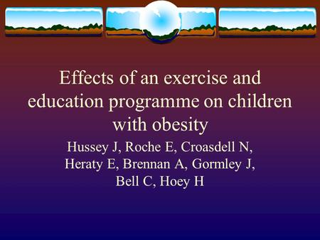 Effects of an exercise and education programme on children with obesity Hussey J, Roche E, Croasdell N, Heraty E, Brennan A, Gormley J, Bell C, Hoey H.