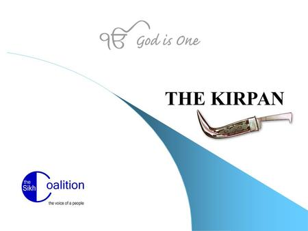 THE KIRPAN. www.sikhcoalition.org The Kirpan An emblem of courage and self-defense Symbolizes dignity and self-reliance - the capacity and readiness to.