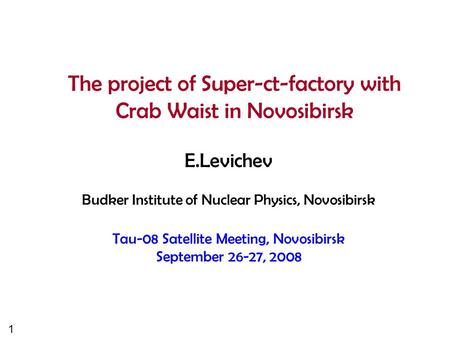 1 The project of Super-ct-factory with Crab Waist in Novosibirsk E.Levichev Budker Institute of Nuclear Physics, Novosibirsk Tau-08 Satellite Meeting,