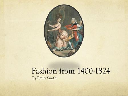 Fashion from 1400-1824 By Emily Smith. 1400's Women Wore long gowns with sleeves worn over a kirtle and chemise V-neck that revealed kirtle High waist.