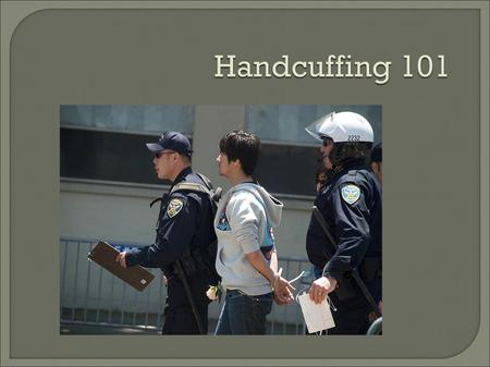 1. Recognize dangers of handcuffing. 2. Implement learned methods of handcuffing.