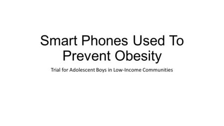 Smart Phones Used To Prevent Obesity Trial for Adolescent Boys in Low-Income Communities.