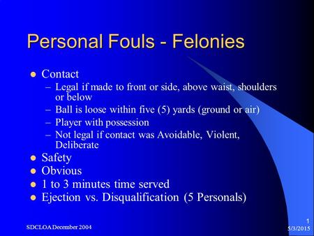 5/3/2015 SDCLOA December 2004 1 Personal Fouls - Felonies Contact –Legal if made to front or side, above waist, shoulders or below –Ball is loose within.