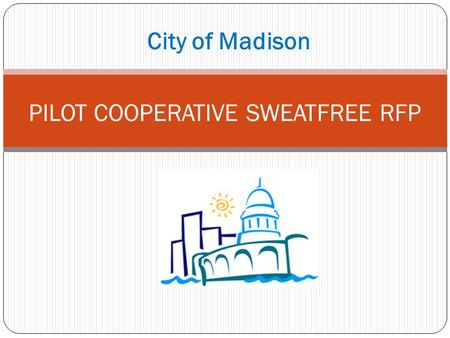 "City of Madison PILOT COOPERATIVE SWEATFREE RFP. BACKGROUND 1. Purpose of Coop Contract 2. ""Piggyback"" Model vs. Joint Solicitation 3. Risks and Limitations."