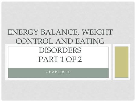 CHAPTER 10 ENERGY BALANCE, WEIGHT CONTROL AND EATING DISORDERS PART 1 OF 2.