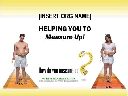 [INSERT ORG NAME] HELPING YOU TO Measure Up!. Is your waist trying to tell you something? Did you know an increased waist measurement means you have an.