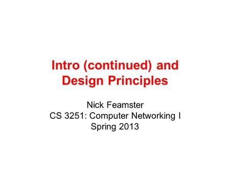 Intro (continued) and Design Principles Nick Feamster CS 3251: Computer Networking I Spring 2013.