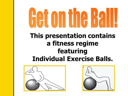 This presentation contains a fitness regime featuring Individual Exercise Balls.