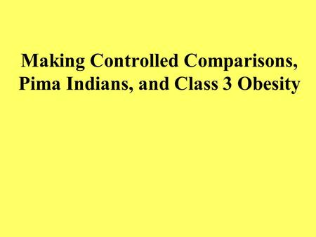 Making Controlled Comparisons, Pima Indians, and Class 3 Obesity.