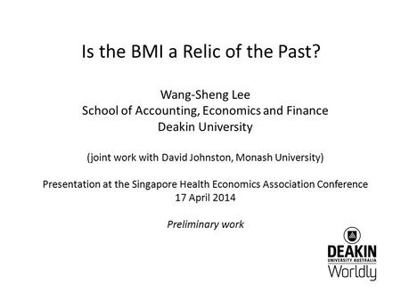Is the BMI a Relic of the Past? Wang-Sheng Lee School of Accounting, Economics and Finance Deakin University (joint work with David Johnston, Monash University)