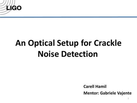 An Optical Setup for Crackle Noise Detection Carell Hamil Mentor: Gabriele Vajente 1.