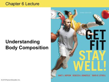 Chapter 6 Lecture Understanding Body Composition © 2015 Pearson Education, Inc.