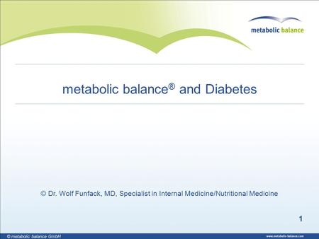1 © metabolic balance GmbH metabolic balance ® and Diabetes © Dr. Wolf Funfack, MD, Specialist <strong>in</strong> Internal Medicine/Nutritional Medicine.