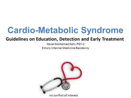 Cardio-Metabolic Syndrome Guidelines on Education, Detection and Early Treatment Heval Mohamed Kelli, PGY-2 Emory Internal Medicine Residency no conflict.