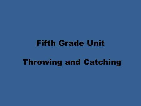 Fifth Grade Unit Throwing and Catching. Fifth Grade Unit Throwing Objectives PE.5.MS.1.1 Execute combinations of more complex locomotor skills and manipulative.
