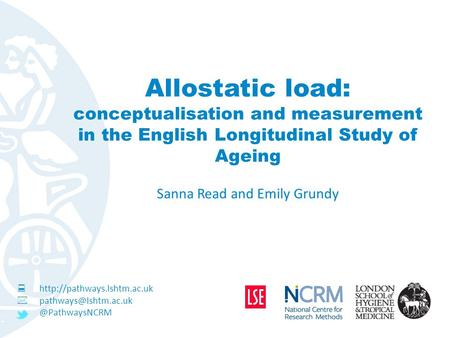 Allostatic load: conceptualisation and measurement in the English Longitudinal Study of Ageing Sanna Read and Emily Grundy 