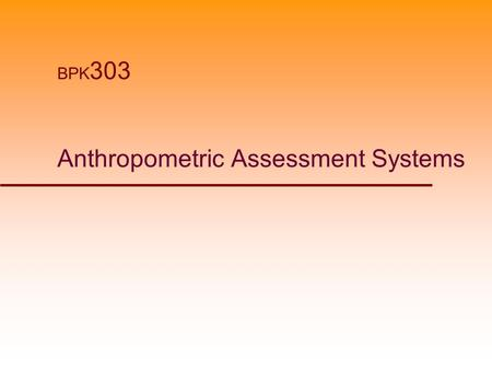 Anthropometric Assessment Systems BPK 303. Anthropometric Assessments  Comparison of Anthropometric measures to normative data.  Measures intended to.