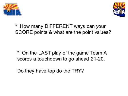 * How many DIFFERENT ways can your SCORE points & what are the point values? * On the LAST play of the game Team A scores a touchdown to go ahead 21-20.