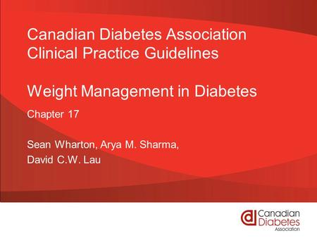 Canadian Diabetes Association Clinical Practice Guidelines Weight Management in Diabetes Chapter 17 Sean Wharton, Arya M. Sharma, David C.W. Lau.