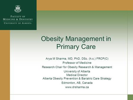 Obesity Management in Primary Care Arya M Sharma, MD, PhD, DSc. (h.c.) FRCP(C) Professor of Medicine Research Chair for Obesity Research & Management University.
