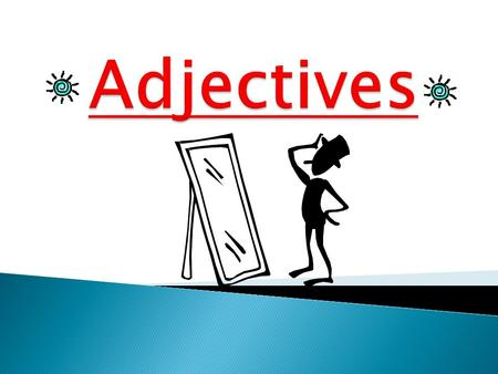 Adjectives DESCRIBE a noun. (a person, place, thing)