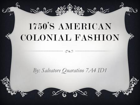1750'S AMERICAN COLONIAL FASHION By: Salvatore Quaratino 7A4 ID1.