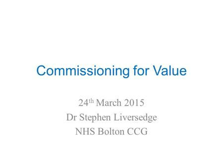 Commissioning for Value 24 th March 2015 Dr Stephen Liversedge NHS Bolton CCG.