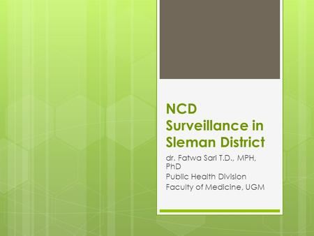 NCD Surveillance in Sleman District dr. Fatwa Sari T.D., MPH, PhD Public Health Division Faculty of Medicine, UGM.