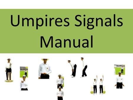 Umpires Signals Manual. Introduction The signals in this presentation is to aid communication between colleagues on the field. They are not illustrated.