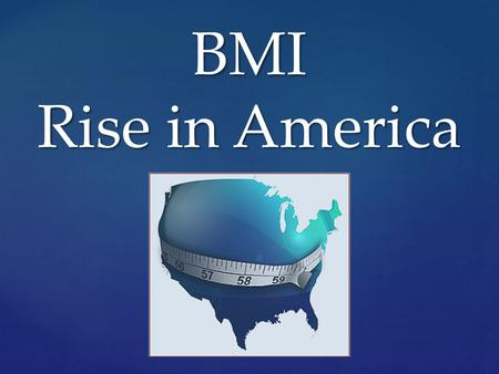 BMI Rise in America. BMI What is it? Body Mass Index (BMI)  A formula that includes height and weight to measure a person's lean-to- fat composition.