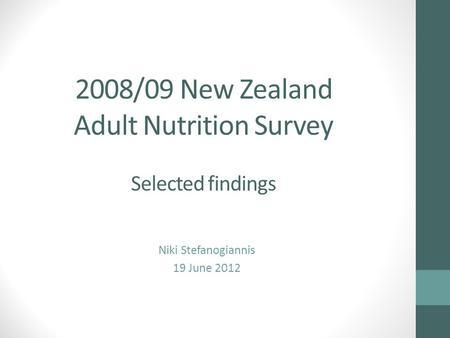 2008/09 New Zealand Adult Nutrition Survey Selected findings Niki Stefanogiannis 19 June 2012.