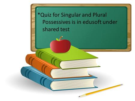 I *Quiz for Singular and Plural Possessives is in edusoft under shared test.