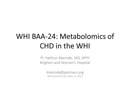 WHI BAA-24: Metabolomics of CHD in the WHI PI: Kathryn Rexrode, MD, MPH Brigham and Women's Hospital WHI Genetics SIG, May 22, 2013.