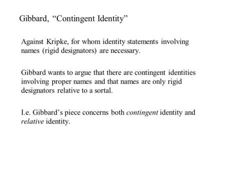 "Gibbard, ""Contingent Identity"" Against Kripke, for whom identity statements involving names (rigid designators) are necessary. Gibbard wants to argue that."