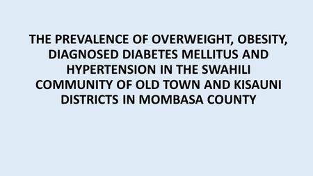 THE PREVALENCE OF OVERWEIGHT, OBESITY, DIAGNOSED DIABETES MELLITUS AND HYPERTENSION IN THE SWAHILI COMMUNITY OF OLD TOWN AND KISAUNI DISTRICTS IN MOMBASA.
