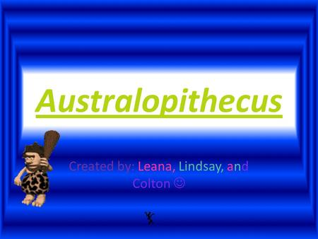Australopithecus Created by: Leana, Lindsay, and Colton.