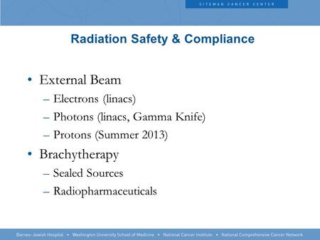 Radiation Safety & Compliance External Beam –Electrons (linacs) –Photons (linacs, Gamma Knife) –Protons (Summer 2013) Brachytherapy –Sealed Sources –Radiopharmaceuticals.