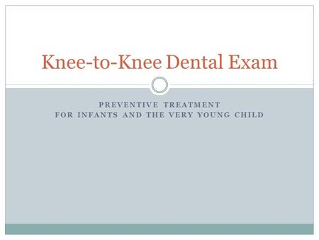 PREVENTIVE TREATMENT FOR INFANTS AND THE VERY YOUNG CHILD Knee-to-Knee Dental Exam.