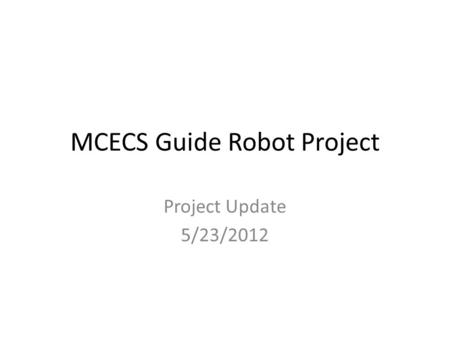 MCECS Guide Robot Project Project Update 5/23/2012.