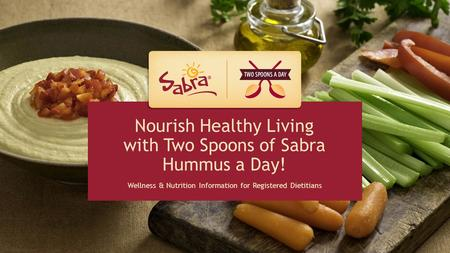 HEALTH PROFESSIONAL RESOURCE Nourish Healthy Living with Two Spoons of Sabra Hummus a Day! Wellness & Nutrition Information for Registered Dietitians.