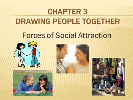 CHAPTER 3 DRAWING PEOPLE TOGETHER Forces of Social Attraction.