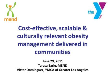 Cost-effective, scalable & culturally relevant obesity management delivered in communities June 29, 2011 Teresa Earle, MEND Victor Dominguez, YMCA of Greater.