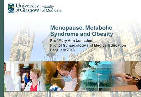 Menopause, Metabolic Syndrome and Obesity Prof Mary Ann Lumsden Prof of Gynaecology and Medical Education February 2013.